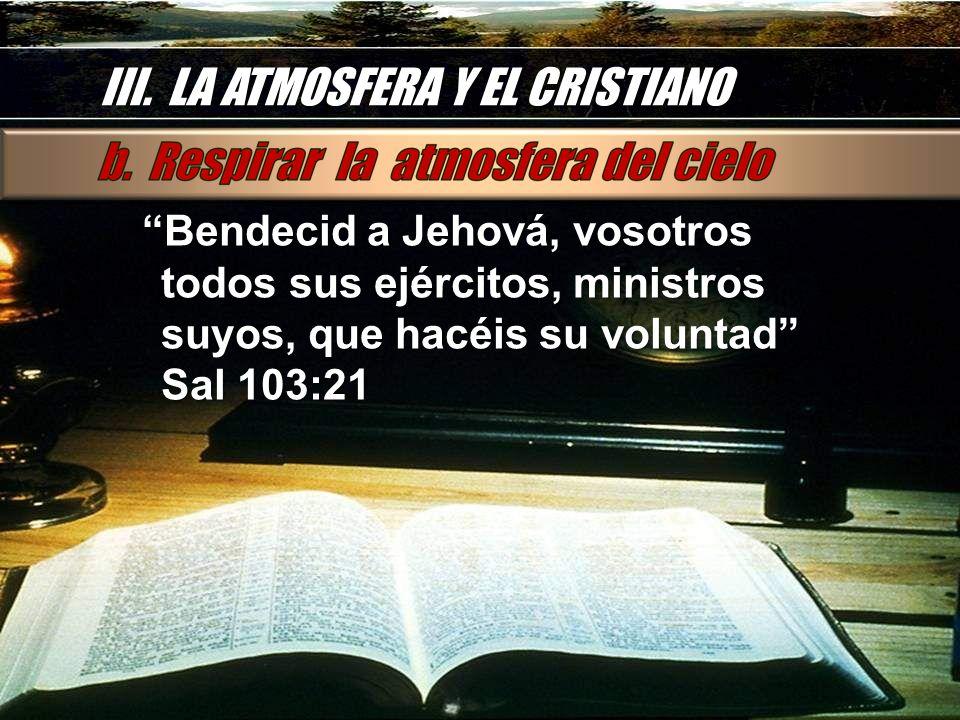 III. LA ATMOSFERA Y EL CRISTIANO Bendecid a Jehová, vosotros todos sus ejércitos, ministros suyos, que hacéis su voluntad Sal 103:21