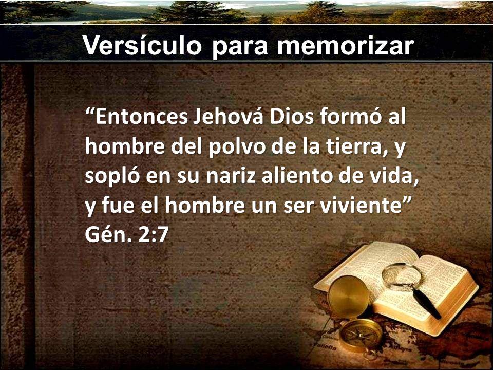 Versículo para memorizar Entonces Jehová Dios formó al hombre del polvo de la tierra, y sopló en su nariz aliento de vida, y fue el hombre un ser vivi