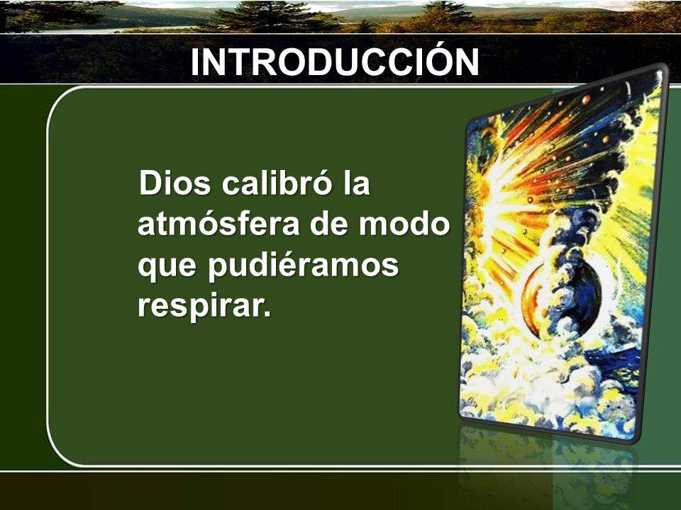INTRODUCCIÓN Dios calibró la atmósfera de modo que pudiéramos respirar.