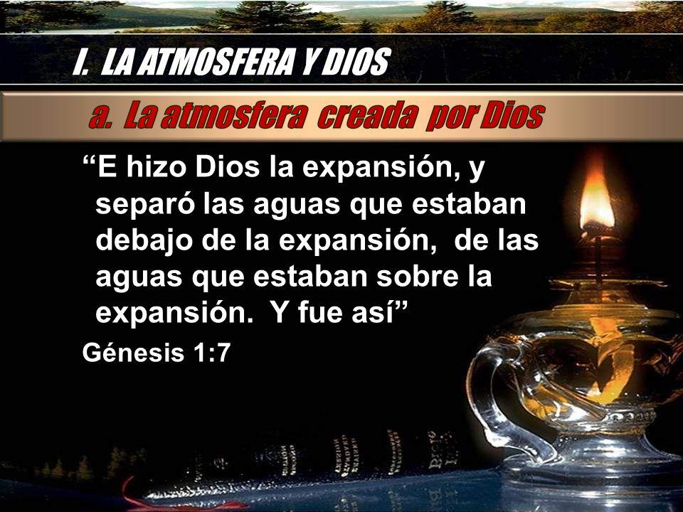 I. LA ATMOSFERA Y DIOS E hizo Dios la expansión, y separó las aguas que estaban debajo de la expansión, de las aguas que estaban sobre la expansión. Y