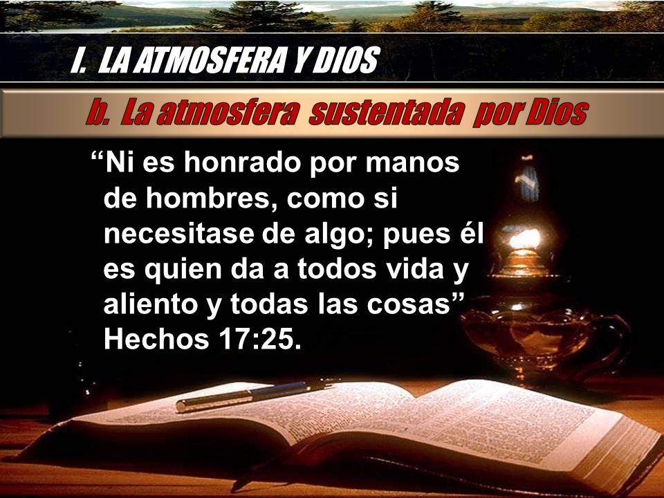 I. LA ATMOSFERA Y DIOS Ni es honrado por manos de hombres, como si necesitase de algo; pues él es quien da a todos vida y aliento y todas las cosas He
