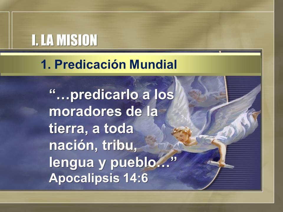 I. LA MISION …predicarlo a los moradores de la tierra, a toda nación, tribu, lengua y pueblo… Apocalipsis 14:6 1. Predicación Mundial