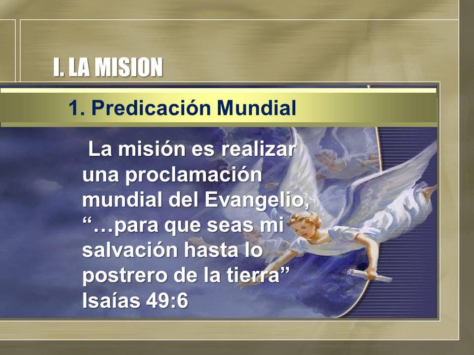 I. LA MISION La misión es realizar una proclamación mundial del Evangelio, …para que seas mi salvación hasta lo postrero de la tierra Isaías 49:6 La m