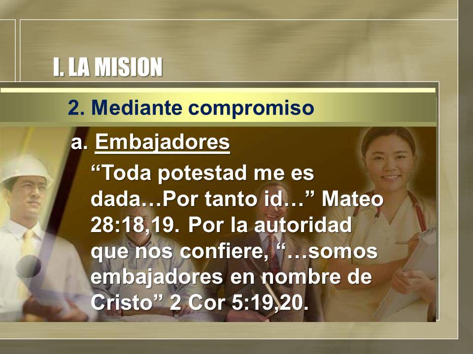 I. LA MISION a. Embajadores Toda potestad me es dada…Por tanto id… Mateo 28:18,19. Por la autoridad que nos confiere, …somos embajadores en nombre de