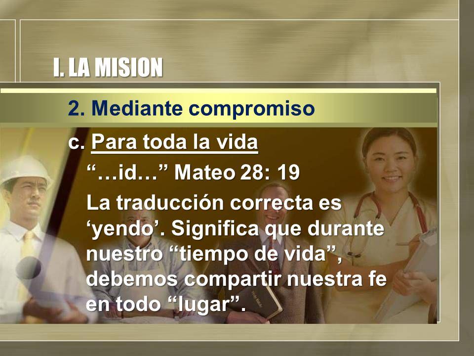 I. LA MISION c. Para toda la vida …id… Mateo 28: 19 La traducción correcta es yendo. Significa que durante nuestro tiempo de vida, debemos compartir n