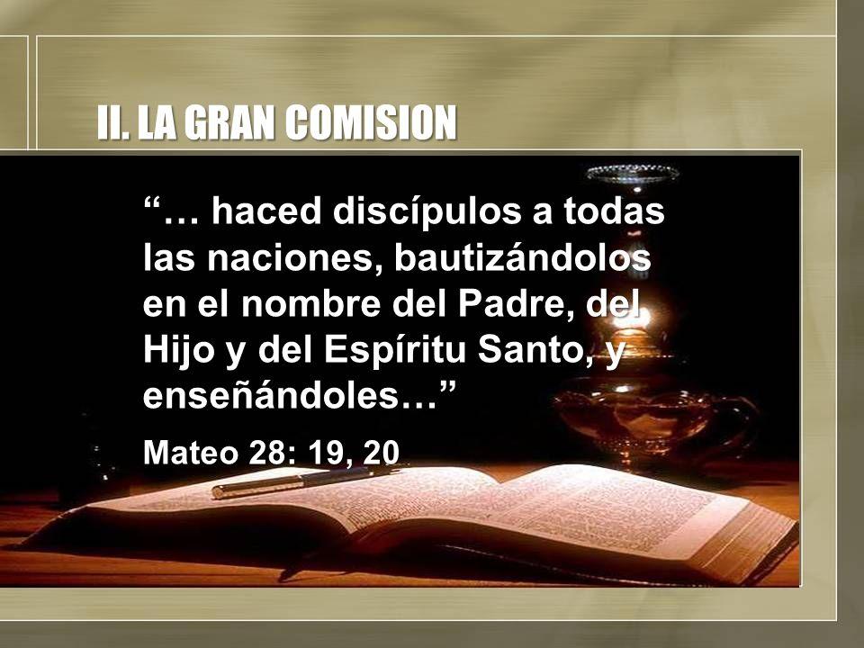 II. LA GRAN COMISION … haced discípulos a todas las naciones, bautizándolos en el nombre del Padre, del Hijo y del Espíritu Santo, y enseñándoles… Mat