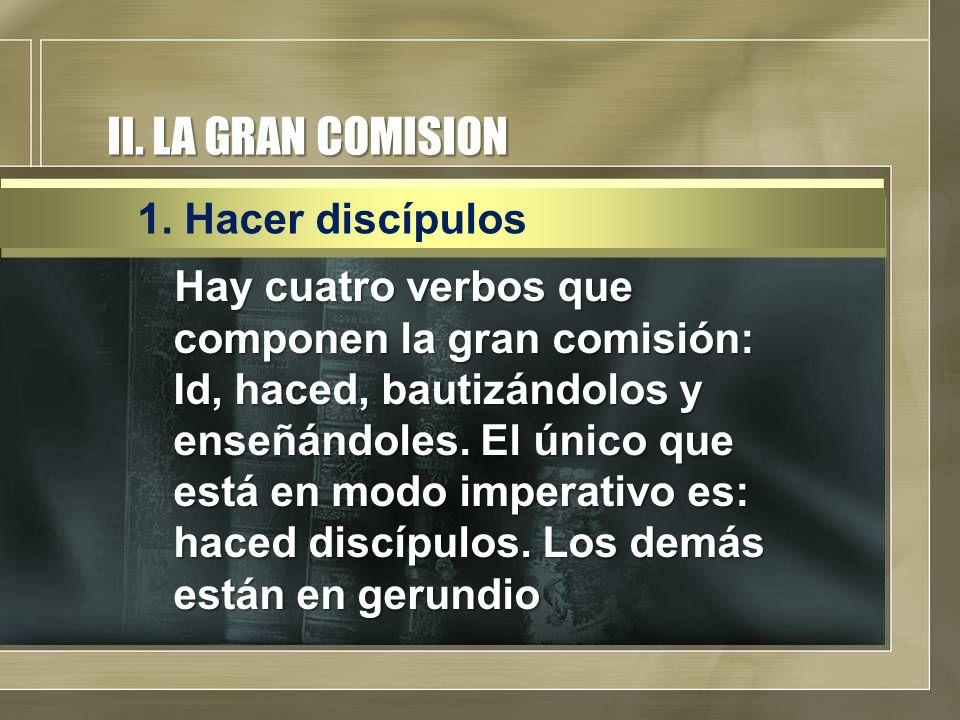 II. LA GRAN COMISION Hay cuatro verbos que componen la gran comisión: Id, haced, bautizándolos y enseñándoles. El único que está en modo imperativo es