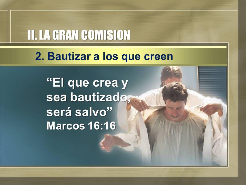 II. LA GRAN COMISION El que crea y sea bautizado, será salvo Marcos 16:16 2. Bautizar a los que creen