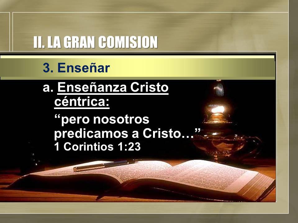 II. LA GRAN COMISION a. Enseñanza Cristo céntrica: pero nosotros predicamos a Cristo… 1 Corintios 1:23 3. Enseñar