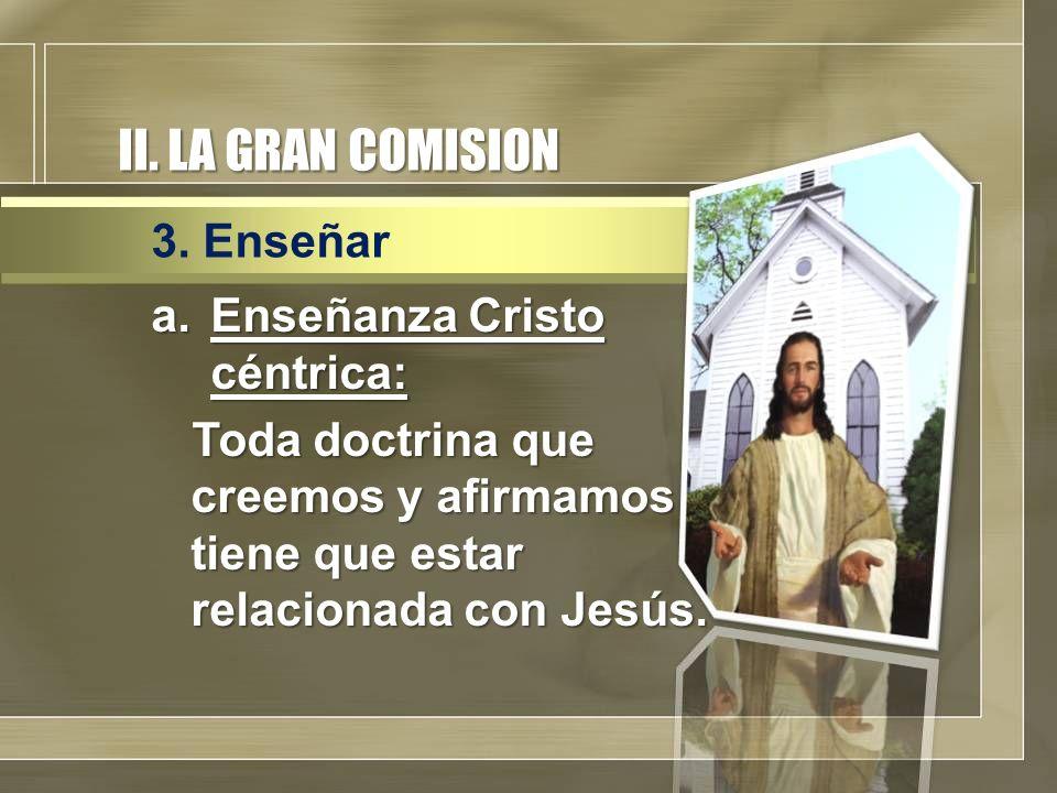II. LA GRAN COMISION a.Enseñanza Cristo céntrica: Toda doctrina que creemos y afirmamos tiene que estar relacionada con Jesús. 3. Enseñar