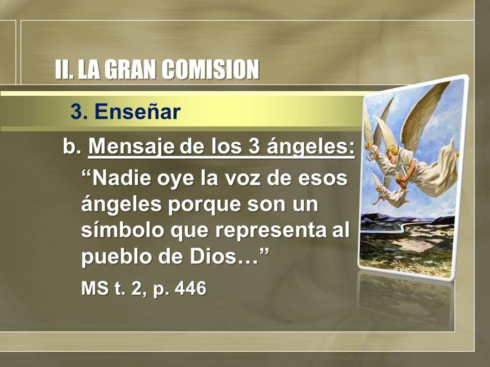 II. LA GRAN COMISION b. Mensaje de los 3 ángeles: Nadie oye la voz de esos ángeles porque son un símbolo que representa al pueblo de Dios… MS t. 2, p.