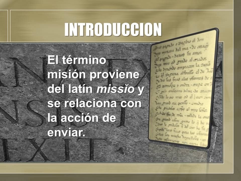 INTRODUCCION El término misión proviene del latín missĭo y se relaciona con la acción de enviar.