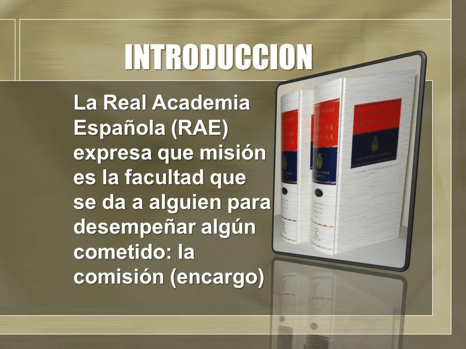 INTRODUCCION La Real Academia Española (RAE) expresa que misión es la facultad que se da a alguien para desempeñar algún cometido: la comisión (encarg