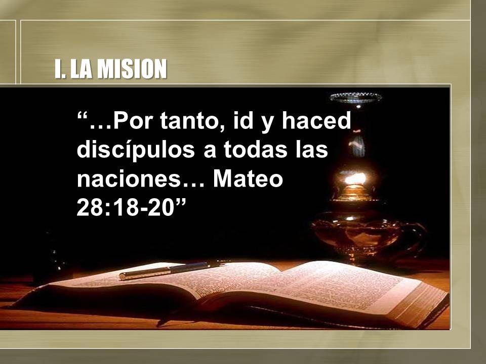 I. LA MISION …Por tanto, id y haced discípulos a todas las naciones… Mateo 28:18-20