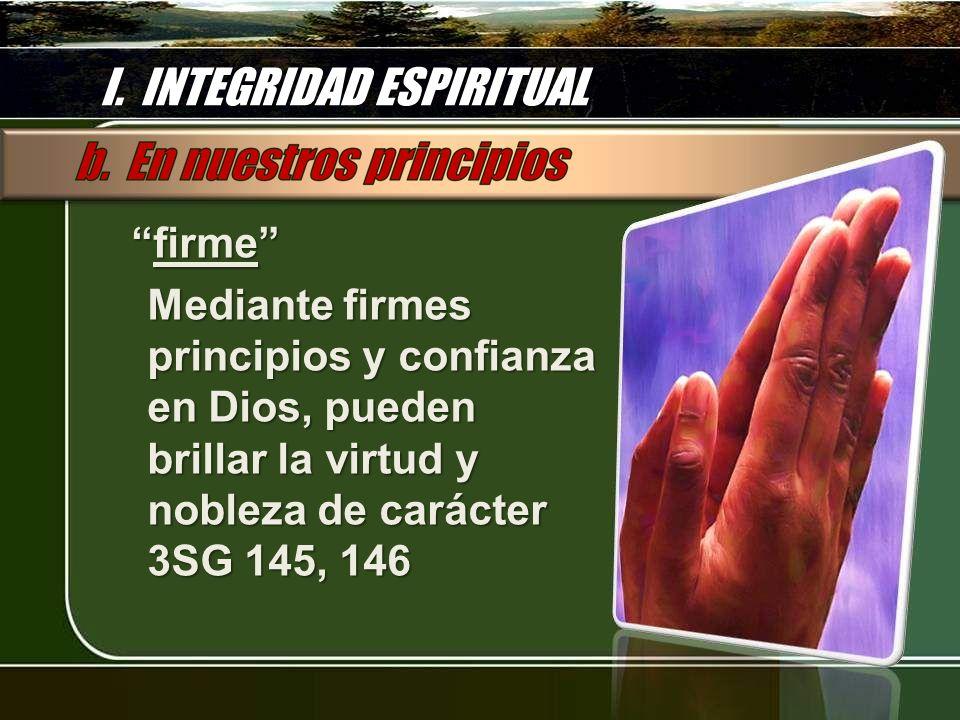 I. INTEGRIDAD ESPIRITUAL firme firme Mediante firmes principios y confianza en Dios, pueden brillar la virtud y nobleza de carácter 3SG 145, 146