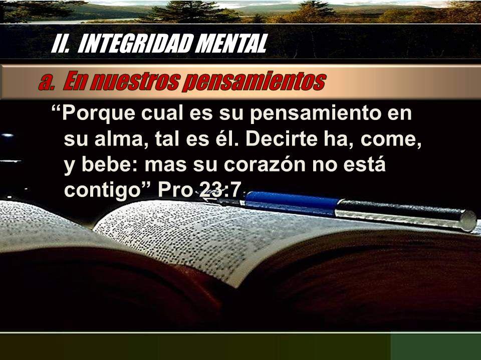 II. INTEGRIDAD MENTAL Porque cual es su pensamiento en su alma, tal es él. Decirte ha, come, y bebe: mas su corazón no está contigo Pro 23:7 Porque cu