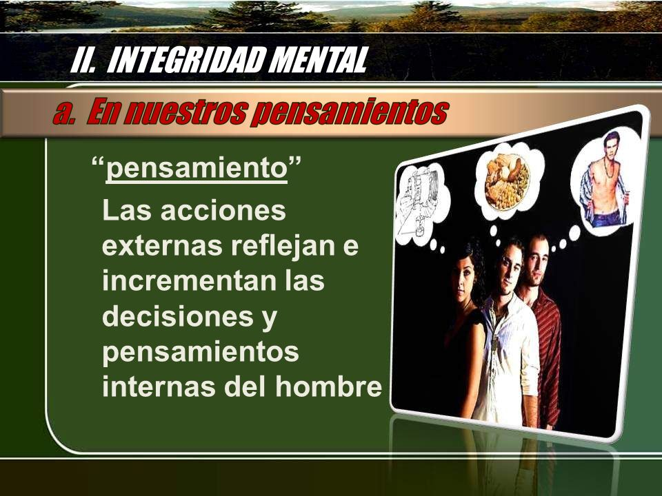 II. INTEGRIDAD MENTAL pensamiento Las acciones externas reflejan e incrementan las decisiones y pensamientos internas del hombre
