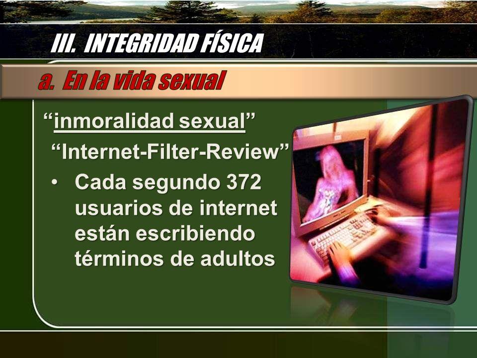 III. INTEGRIDAD FÍSICA inmoralidad sexual inmoralidad sexualInternet-Filter-Review Cada segundo 372 usuarios de internet están escribiendo términos de