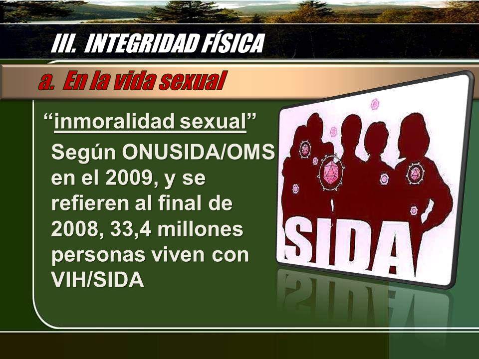 III. INTEGRIDAD FÍSICA inmoralidad sexual inmoralidad sexual Según ONUSIDA/OMS en el 2009, y se refieren al final de 2008, 33,4 millones personas vive