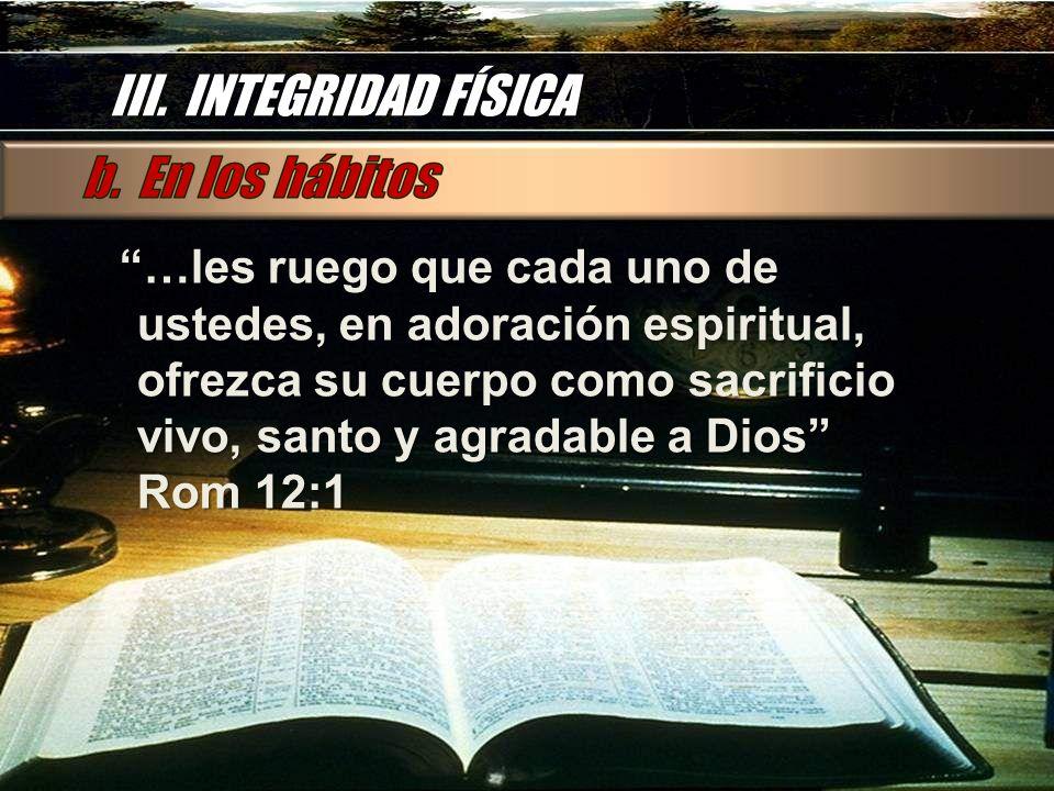 III. INTEGRIDAD FÍSICA …les ruego que cada uno de ustedes, en adoración espiritual, ofrezca su cuerpo como sacrificio vivo, santo y agradable a Dios R