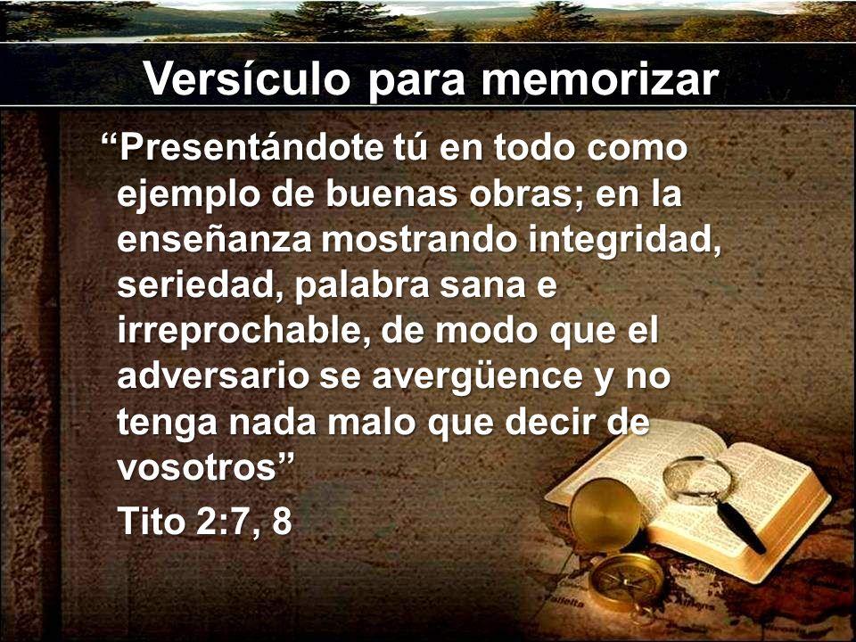 Versículo para memorizar Presentándote tú en todo como ejemplo de buenas obras; en la enseñanza mostrando integridad, seriedad, palabra sana e irreprochable, de modo que el adversario se avergüence y no tenga nada malo que decir de vosotros Tito 2:7, 8