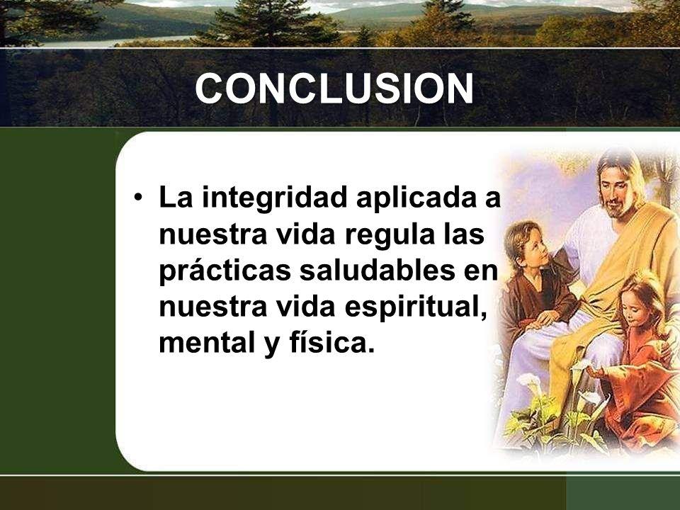 CONCLUSION La integridad aplicada a nuestra vida regula las prácticas saludables en nuestra vida espiritual, mental y física.