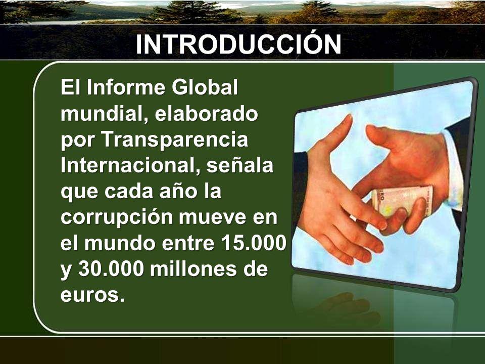 INTRODUCCIÓN El Informe Global mundial, elaborado por Transparencia Internacional, señala que cada año la corrupción mueve en el mundo entre 15.000 y 30.000 millones de euros.