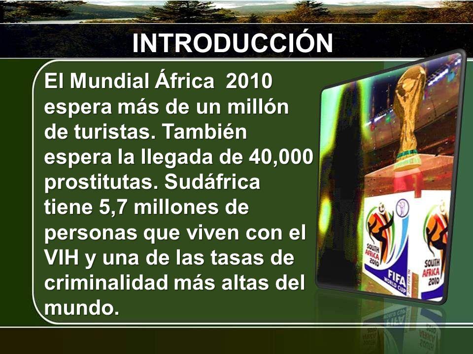 INTRODUCCIÓN El Mundial África 2010 espera más de un millón de turistas. También espera la llegada de 40,000 prostitutas. Sudáfrica tiene 5,7 millones