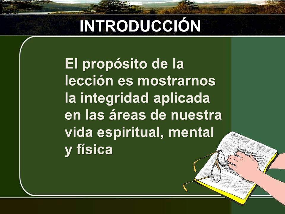 INTRODUCCIÓN El propósito de la lección es mostrarnos la integridad aplicada en las áreas de nuestra vida espiritual, mental y física