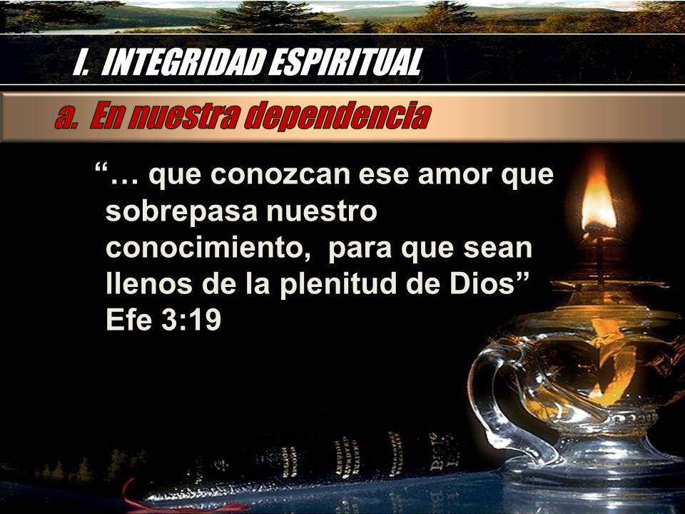 I. INTEGRIDAD ESPIRITUAL … que conozcan ese amor que sobrepasa nuestro conocimiento, para que sean llenos de la plenitud de Dios Efe 3:19 … que conozc