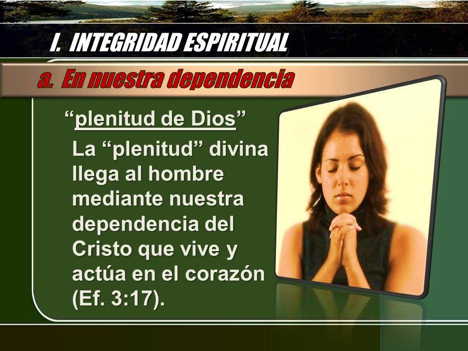 I. INTEGRIDAD ESPIRITUAL plenitud de Dios plenitud de Dios La plenitud divina llega al hombre mediante nuestra dependencia del Cristo que vive y actúa