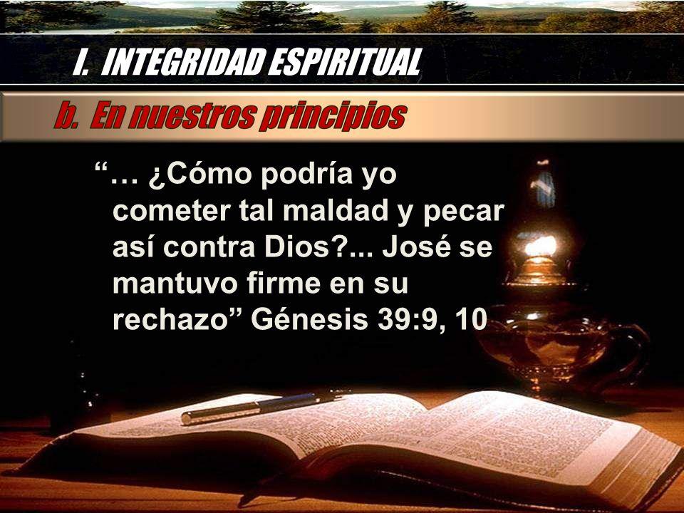 I. INTEGRIDAD ESPIRITUAL … ¿Cómo podría yo cometer tal maldad y pecar así contra Dios?... José se mantuvo firme en su rechazo Génesis 39:9, 10 … ¿Cómo