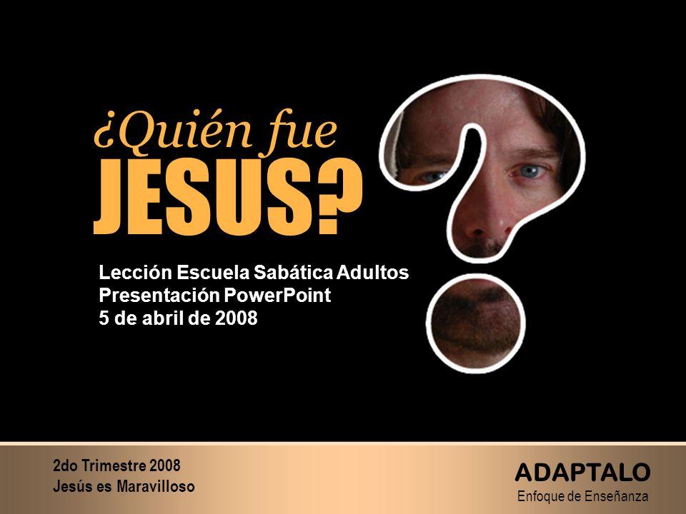 ¿Quién fue JESUS? ¿Quién fue JESUS? Lección Escuela Sabática Adultos Presentación PowerPoint 5 de abril de 2008 2do Trimestre 2008 Jesús es Maravillos