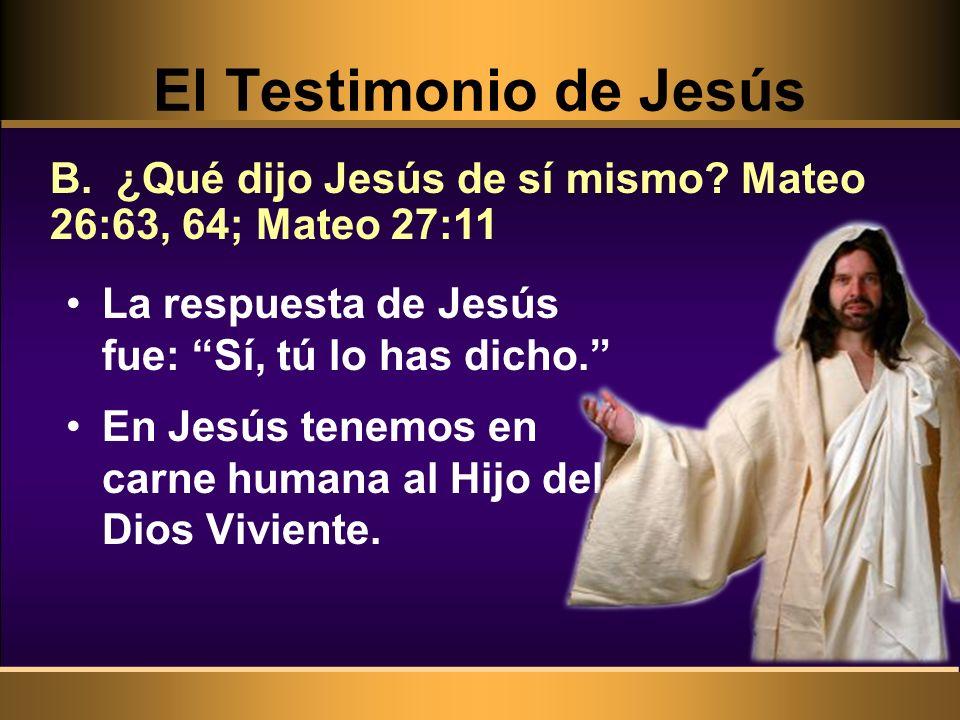 La respuesta de Jesús fue: Sí, tú lo has dicho. En Jesús tenemos en carne humana al Hijo del Dios Viviente. B. ¿Qué dijo Jesús de sí mismo? Mateo 26:6