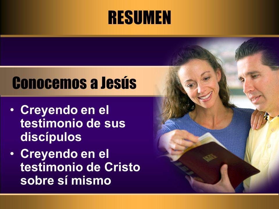RESUMEN Conocemos a Jesús Creyendo en el testimonio de sus discípulos Creyendo en el testimonio de Cristo sobre sí mismo
