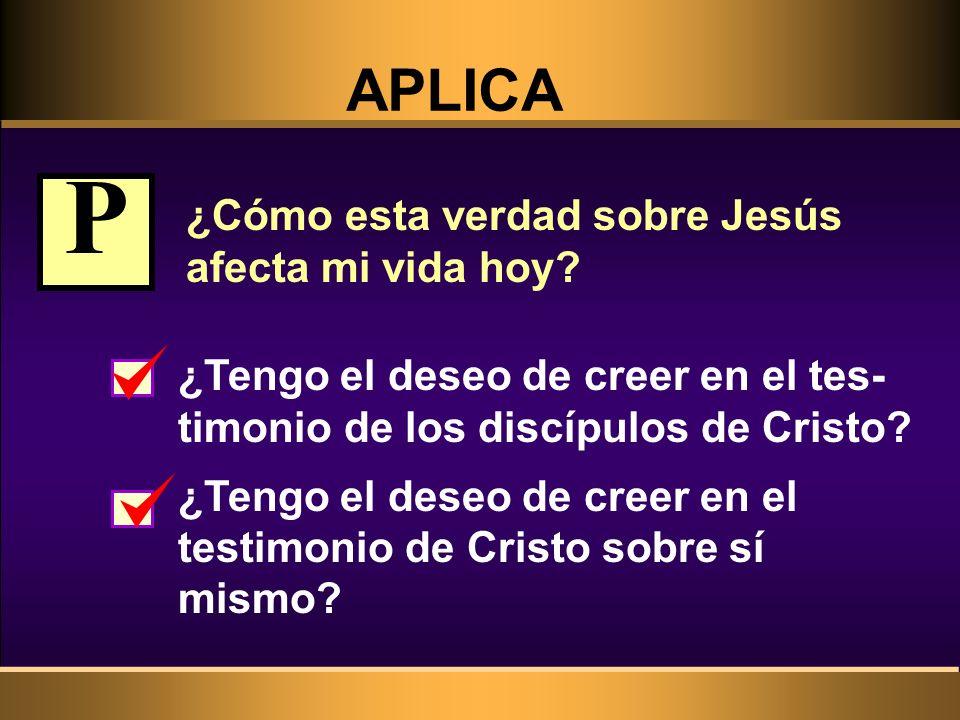 APLICA ¿Cómo esta verdad sobre Jesús afecta mi vida hoy? ¿Tengo el deseo de creer en el tes- timonio de los discípulos de Cristo? ¿Tengo el deseo de c