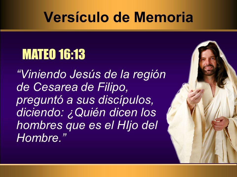 Versículo de Memoria MATEO 16:13 Viniendo Jesús de la región de Cesarea de Filipo, preguntó a sus discípulos, diciendo: ¿Quién dicen los hombres que e
