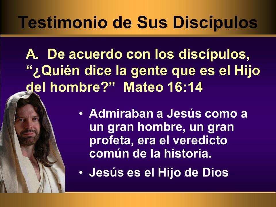 Testimonio de Sus Discípulos Admiraban a Jesús como a un gran hombre, un gran profeta, era el veredicto común de la historia. Jesús es el Hijo de Dios