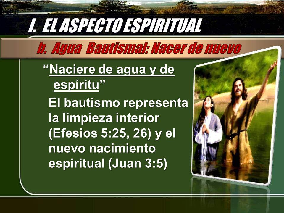 I. EL ASPECTO ESPIRITUAL Naciere de agua y de espírituNaciere de agua y de espíritu El bautismo representa la limpieza interior (Efesios 5:25, 26) y e