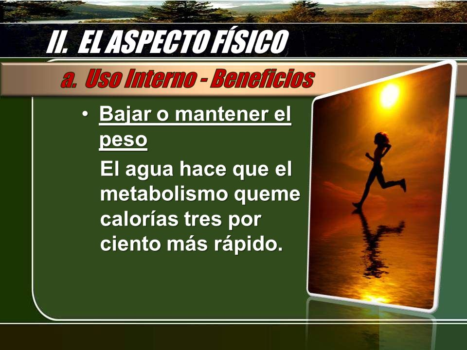 II. EL ASPECTO FÍSICO Bajar o mantener el pesoBajar o mantener el peso El agua hace que el metabolismo queme calorías tres por ciento más rápido.