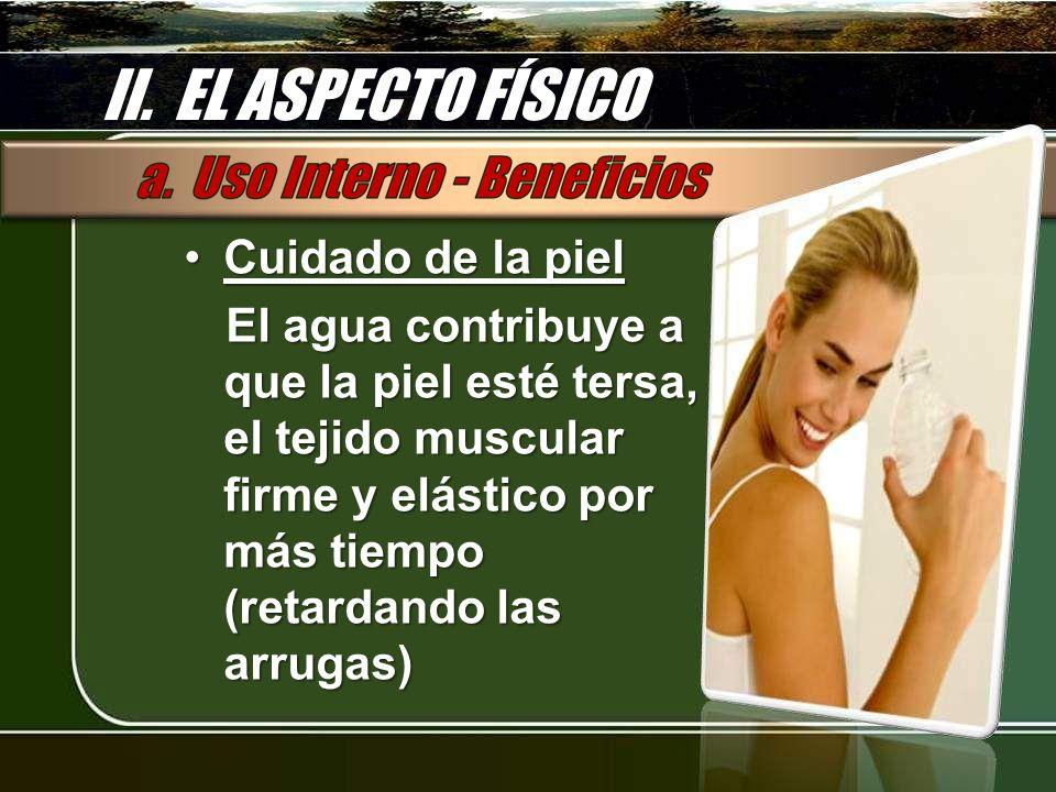 II. EL ASPECTO FÍSICO Cuidado de la pielCuidado de la piel El agua contribuye a que la piel esté tersa, el tejido muscular firme y elástico por más ti