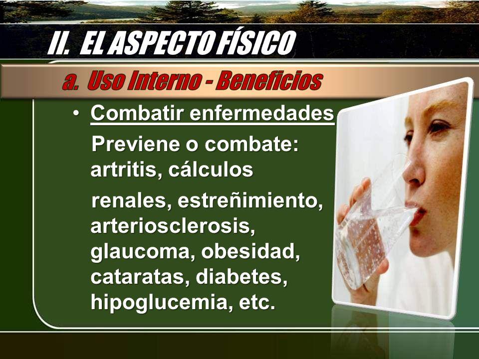 II. EL ASPECTO FÍSICO Combatir enfermedadesCombatir enfermedades Previene o combate: artritis, cálculos renales, estreñimiento, arteriosclerosis, glau