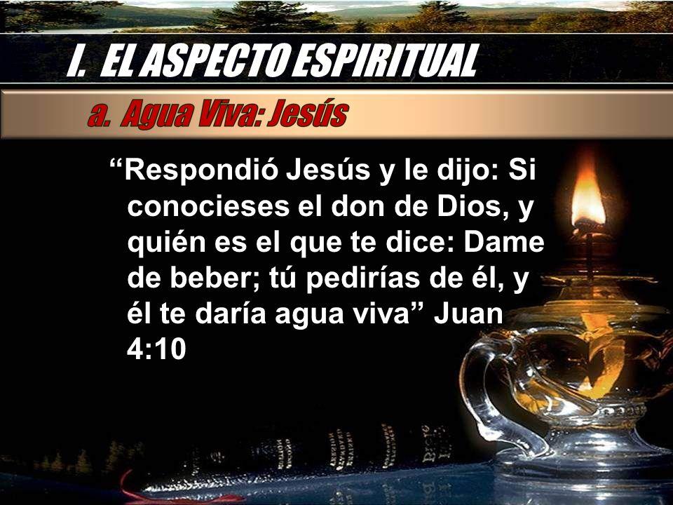 I. EL ASPECTO ESPIRITUAL Respondió Jesús y le dijo: Si conocieses el don de Dios, y quién es el que te dice: Dame de beber; tú pedirías de él, y él te