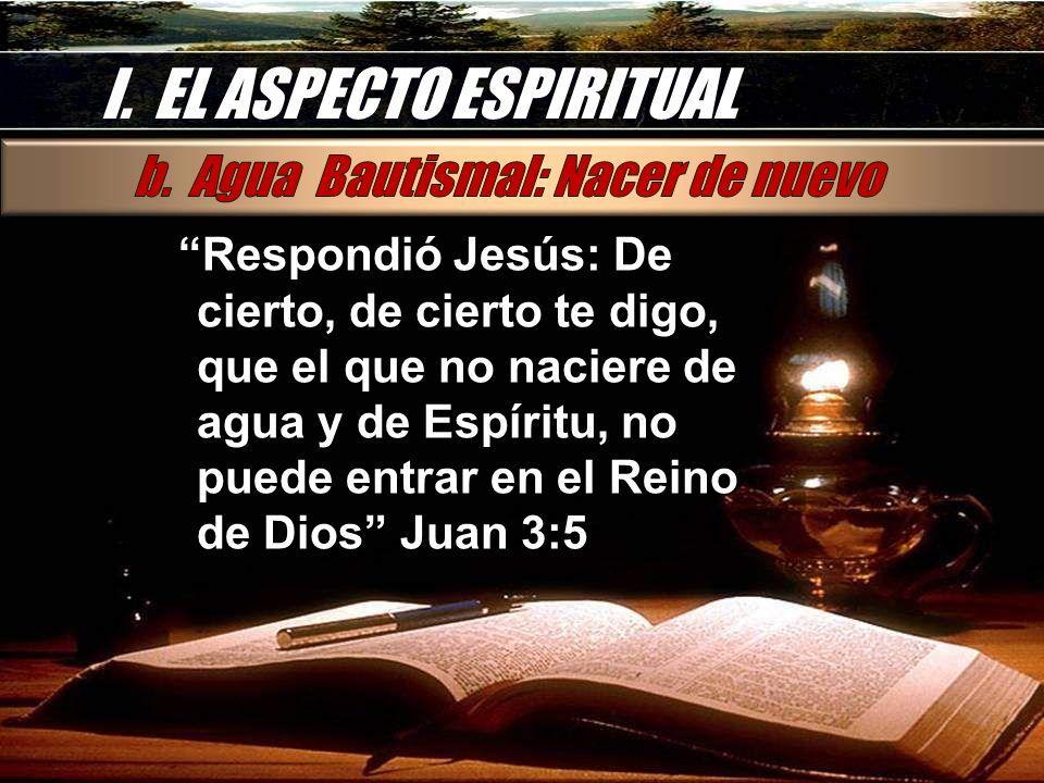 I. EL ASPECTO ESPIRITUAL Respondió Jesús: De cierto, de cierto te digo, que el que no naciere de agua y de Espíritu, no puede entrar en el Reino de Di