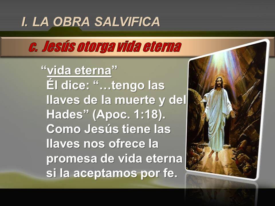 I. LA OBRA SALVIFICA vida eternavida eterna Él dice: …tengo las llaves de la muerte y del Hades (Apoc. 1:18). Como Jesús tiene las llaves nos ofrece l