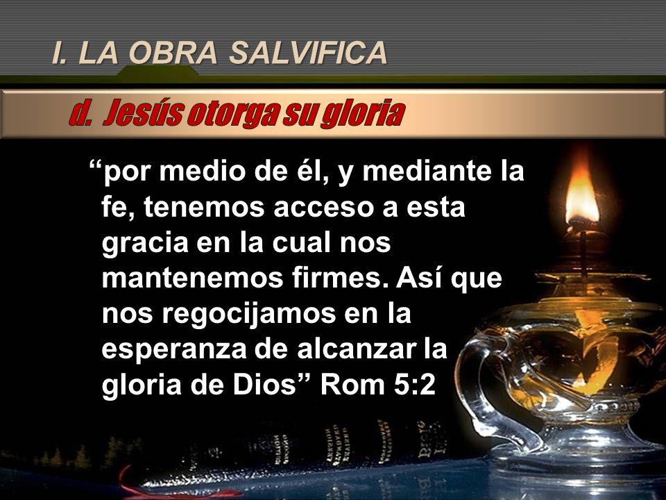 I. LA OBRA SALVIFICA por medio de él, y mediante la fe, tenemos acceso a esta gracia en la cual nos mantenemos firmes. Así que nos regocijamos en la e