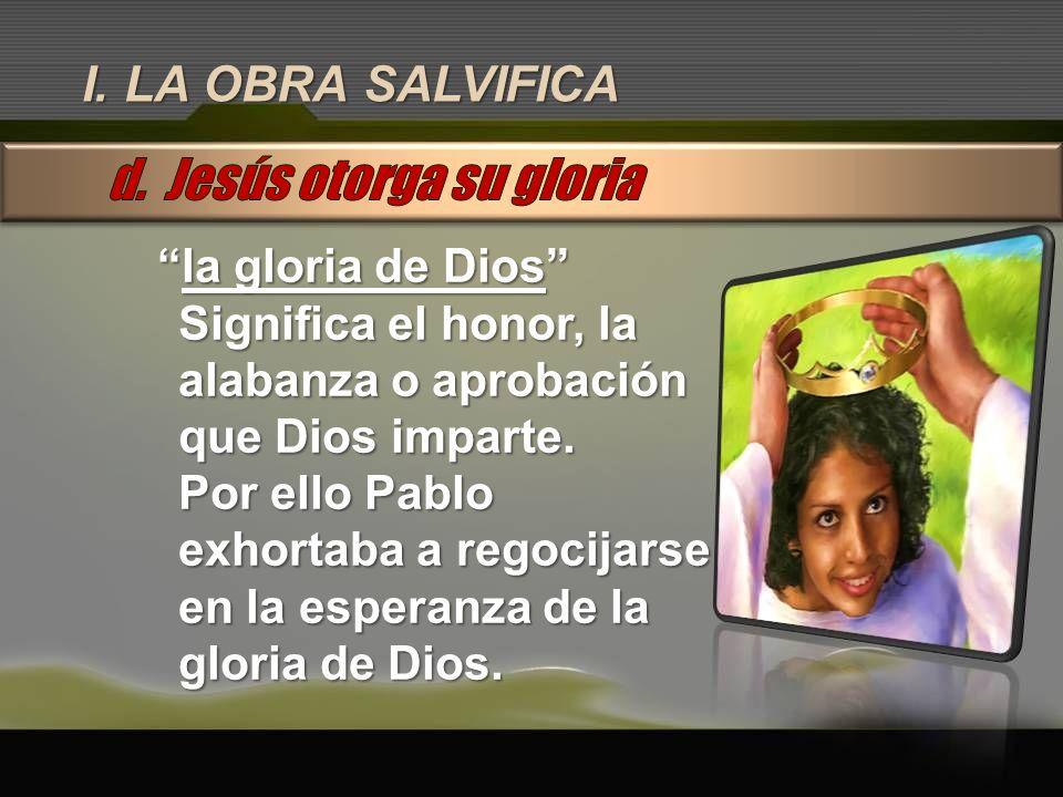 I. LA OBRA SALVIFICA la gloria de Diosla gloria de Dios Significa el honor, la alabanza o aprobación que Dios imparte. Por ello Pablo exhortaba a rego