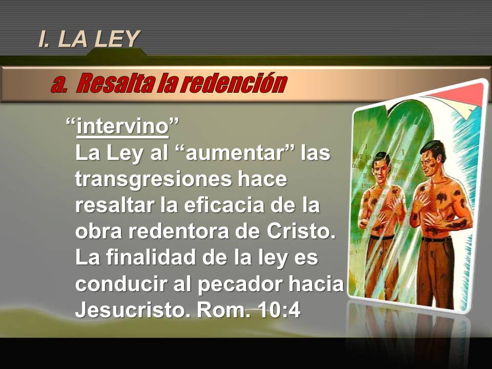 I. LA LEY intervinointervino La Ley al aumentar las transgresiones hace resaltar la eficacia de la obra redentora de Cristo. La finalidad de la ley es