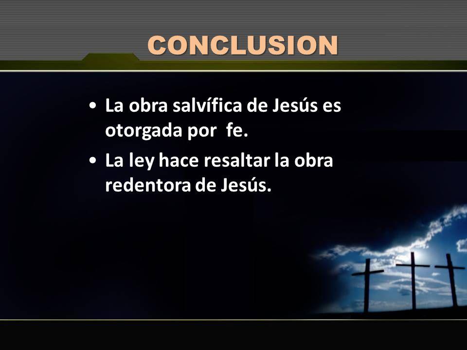 CONCLUSION La obra salvífica de Jesús es otorgada por fe. La ley hace resaltar la obra redentora de Jesús.