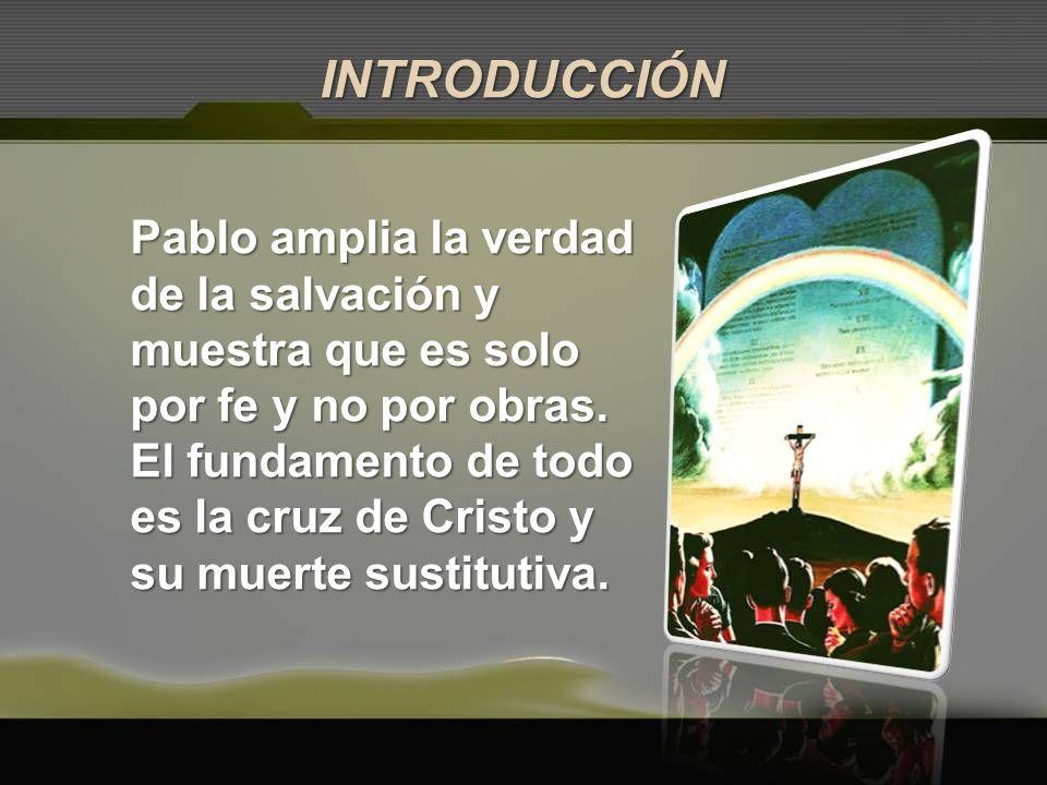 Pablo amplia la verdad de la salvación y muestra que es solo por fe y no por obras. El fundamento de todo es la cruz de Cristo y su muerte sustitutiva